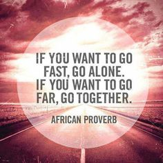 If you want to go fast, go alone. If you want to go far, go together.