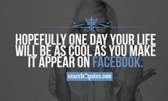 Hopefully one day your life will be as cool as you make it appear on Facebook. #FacebookQuotes #SearchQuotes
