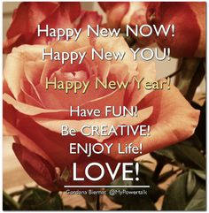 Happy New NOW! Happy New YOU!  Happy New Year!    Have FUN! Be CREATIVE! ENJOY Life!    LOVE!