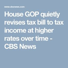 House GOP quietly revises tax bill to tax income at higher rates over time - CBS News