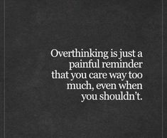 Success Quotes: QUOTATION - Image : As the quote says - Description Live Life Happy: Overthinking is just a painful reminder that you care way too much, This Is Us Quotes, True Quotes, Great Quotes, Quotes To Live By, Motivational Quotes, Inspirational Quotes, Qoutes, The Words, Live Life Happy