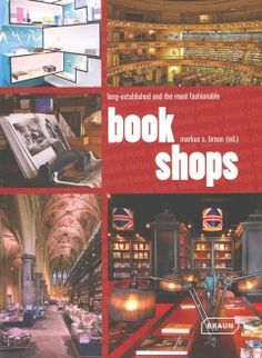 Bookshops by Markus S. Braun - This volume is dedicated to the 35 most beautiful bookstores in the world.