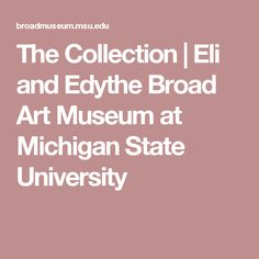 The Collection | Eli and Edythe Broad Art Museum at Michigan State University