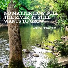 """""""No matter how full the river is, it still wants to grow."""" African proverb"""