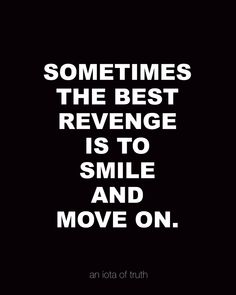 SOMETIMES THE BEST REVENGE IS TO SMILE AND MOVE ON.