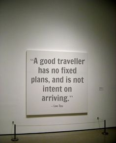 """A good traveller has no fixed plans, and is not intent on arriving."" – Lao Tzu"