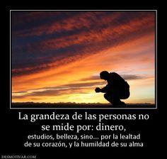 La grandeza de las personas no se mide por: dinero,  estudios, belleza, sino... por la lealtad de su corazón, y la humildad de su alma