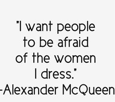Alexander McQueen // I must remember this and keep this close.. love this so damn much. HAHA Bravo Mr. McQueen! Fucking Bravo!