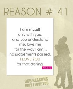 I am myself only with you, and you understand me, love me for the way I am… no judgements passed. I love you for that darling.