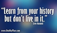 """""""Learn from your history but don't live in it."""""""