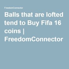 Balls that are lofted tend to Buy Fifa 16 coins | FreedomConnector