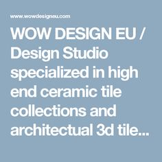 WOW DESIGN EU / Design Studio specialized in high end ceramic tile collections and architectual 3d tiles that plays with lights and shadows