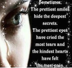 Sometimes, the prettiest smiles hide the deepest secrets. The prettiest eyes have cried the most tears and the kindest hearts have felt the most pain.