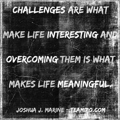 Challenges are what make life interesting and overcoming them is what makes life meaningful. –Joshua J. Marine