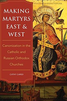 Download free Making Martyrs East and West: Canonization in the Catholic and Russian Orthodox Churches pdf