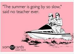 The summer is going by so slow...said no teacher ever.
