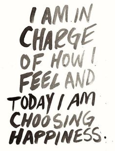 """""""I am in charge of how I feel and today I am choosing HAPPINESS."""" 