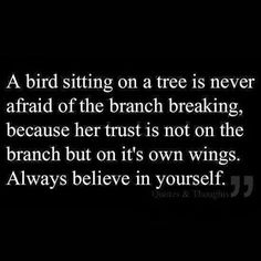 A bird sitting on a tree is never afraid of the branch breaking because her trust is not on the branch, but on its own wings. Always believe in yourself.