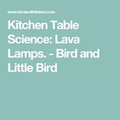 Kitchen Table Science: Lava Lamps. - Bird and Little Bird