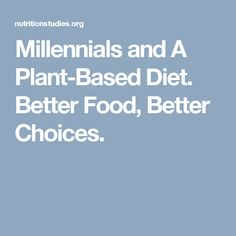 Millennials and A Plant-Based Diet. Better Food, Better Choices.