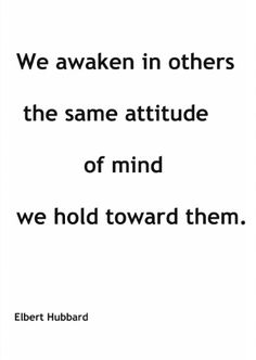 we awaken in others the same attitude of mind we hold toward them.  elbert hubbard