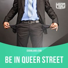 """Be in Queer Street"" means ""to be in a lot of trouble, especially financial"". Example: Peter made a fortune on Wall Street, but by January he was in Queer Street."