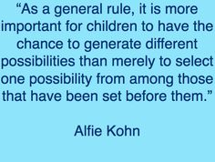 """Alfie Kohn - """"It is more important for children to have the chance to generate different possibilities than merely to select one possibility from among those that have been set before them."""""""