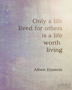 Only a life lived for others is a life worth living. ~ Albert Einstein
