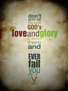 Don't give up because God's love and glory is always there and will never fail you. Just trust Him. ♥
