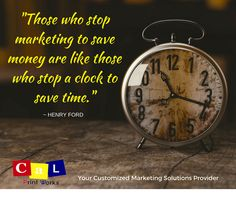 "MARKETING QUOTE OF THE DAY: ""Those who stop marketing to save money are like those who stop a clock to save time.""  Henry Ford #calprintworks"