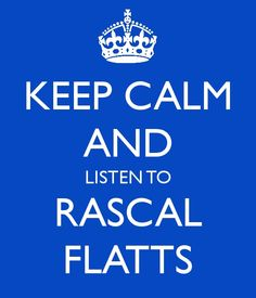 Keep Calm and Listen to Rascal Flatts