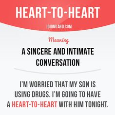 """""""Heart to heart"""" is a sincere and intimate conversation.  Example: I'm worried that my son is using drugs. I'm going to have a heart to heart with him tonight.  #idiom #idioms #slang #saying #sayings #phrase #phrases #expression #expressions #english #englishlanguage #learnenglish #studyenglish #language #vocabulary #efl #esl #tesl #tefl #toefl #ielts #toeic"""