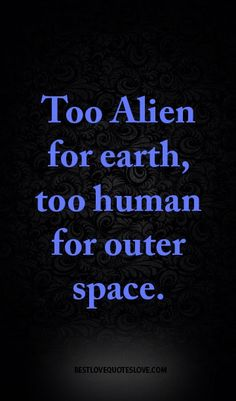 Too Alien for earth, too human for outer space. Best Love Quotes, Real Quotes, Quotes To Live By, Favorite Quotes, Focus Quotes, Random Quotes, Aliens, Alien Quotes, Writing Prompts