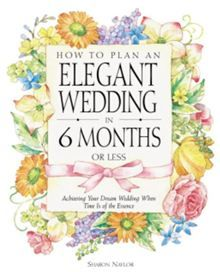 How to Plan an Elegant Wedding in 6 Months or Less: Achieving Your Dream Wedding When Time is of the Essence  By Sharon Naylor