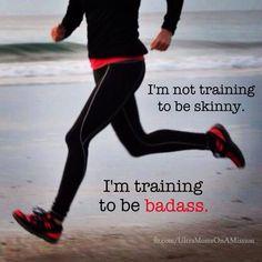 I'm not training to be skinny. I'm training to be badass.