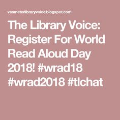 The Library Voice: Register For World Read Aloud Day 2018! #wrad18 #wrad2018 #tlchat
