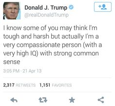 Don't get the wrong idea - Donald Trump's actually a very compassionate person (with a very high IQ) with strong common sense.