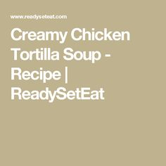 Creamy Chicken Tortilla Soup - Recipe   ReadySetEat