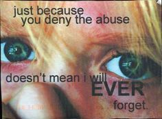 Just because you deny the abuse doesn't mean I will ever forget.