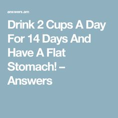 Drink 2 Cups A Day For 14 Days And Have A Flat Stomach! – Answers