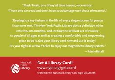 """""""Reading is a key feature in the life of every single successful person I have ever met, The New York Public Library does a definitive job in enticing, encouraging, and inciting the brilliant act of reading to people of all ages as well as creating a comfortable and empowering place to do it. Get your library card now and use it today! It's your right as a New Yorker to enjoy our magnificent library system."""" – Mario Batali"""