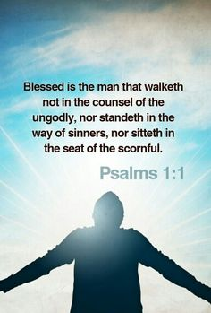 Psalms 1:1 KJV  1 Blessed is the man that walketh not in the counsel of the ungodly, nor standeth in the way of sinners, nor sitteth in the seat of the scornful.