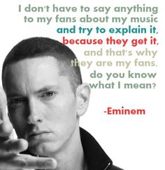 -eminem I'm a fan. I get it. It's impossible to explain your musical expressions to people. They'll never get it quite like it's supposed to be