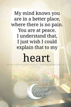 My mind knows you are in a better place.  Where there is no pain.  You are at peace.  I understand that, I just wish I could explain that to my heart.