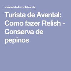 Turista de Avental: Como fazer Relish - Conserva de pepinos