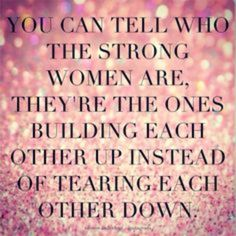 You can tell who the strong women are, they're the ones building each other up instead of tearing each other down.