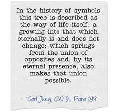 In the history of symbols this tree is described as the way of life itself, a growing into that which eternally is and does not change; which springs from the union of opposites and, by its eternal presence, also makes that union possible.