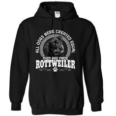 All Dogs Were Created Equal Then God Made ROTTWEILER Dogs    Like it? Get one for yourself and your coworkers and save on shipping! Hurry! Click the Buy Now button below now because this shirt may never be printed again!