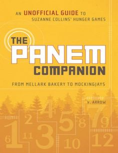 The Panem Companion: An Unofficial Guide to Suzanne Collins' Hunger Games, From Mellark Bakery to Mockingjays by V. Arrow
