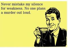 Never mistake my silence for weakness.